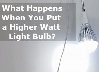 what happens when you put a higher watt light bulb
