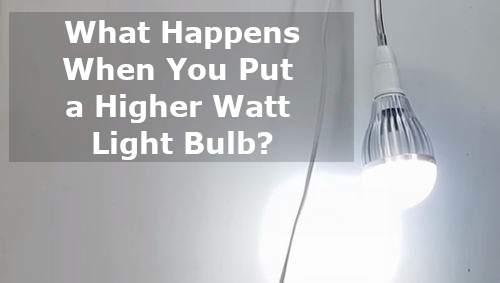 what happens when you put a higher watt light bulb